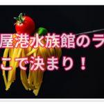 名古屋港水族館のランチはここで決まり!食べログと違う情報